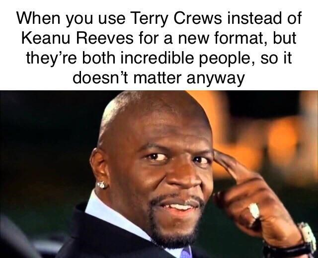 brooklyn 99 meme - Facial expression - When you use Terry Crews instead of Keanu Reeves for a new format, but they're both incredible people, so it doesn't matter anyway