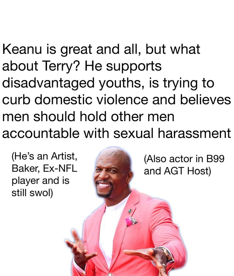 brooklyn 99 meme - Text - Keanu is great and all, but what about Terry? He supports disadvantaged youths, is trying to curb domestic violence and believes men should hold other men accountable with sexual harassment (He's an Artist Baker, Ex-NFL player and is still swol) (Also actor in B99 and AGT Host)