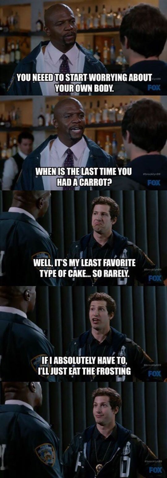 brooklyn 99 meme - Photo caption - YOU NEEED TO START WORRYING ABOUT YOUR OWN BODY. ym9 FOX WHEN IS THE LAST TIME YOU HAD A CARROT? ocklyn FOX WELL, IT'S MY LEAST FAVORITE TYPE OF CAKE...SO RARELY ooly FOX IFI ABSOLUTELY HAVE TO, srogay TLL JUST EAT THE FROSTING FOX reokty FOX