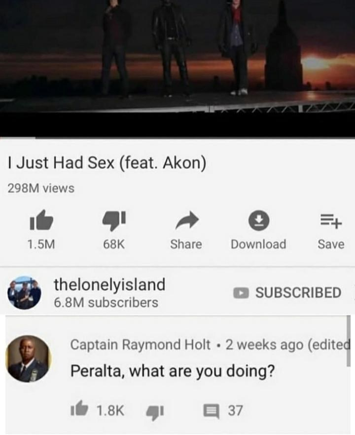 brooklyn 99 meme - Text - I Just Had Sex (feat. Akon) 298M views 1.5M Share Download 68K Save thelonelyisland 6.8M subscribers SUBSCRIBED Captain Raymond Holt 2 weeks ago (edited Peralta, what are you doing? E37 1.8K