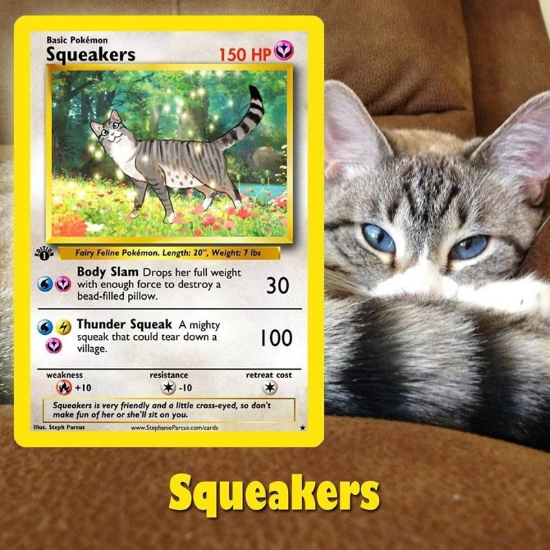 "pokemon card - Cat - Basic Pokémon Squeakers 150 HP Fairy Feline Pokémon. Length: 20"", Weight: 7 lbs Body Slam Drops her full weight with enough force to destroy a bead-filled pillow. 30 Thunder Squeak A mighty squeak that could tear down a village. 100 weakness resistance retreat cost -10 01+ Squeakers is very friendly and a little cross-eyed, so don't llus. Steph Parcus www.StephanieParcus.com/cards Squeakers"