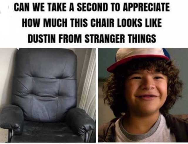 Facial expression - CAN WE TAKE A SECOND TO APPRECIATE HOW MUCH THIS CHAIR LOOKS LIKE DUSTIN FROM STRANGER THINGS