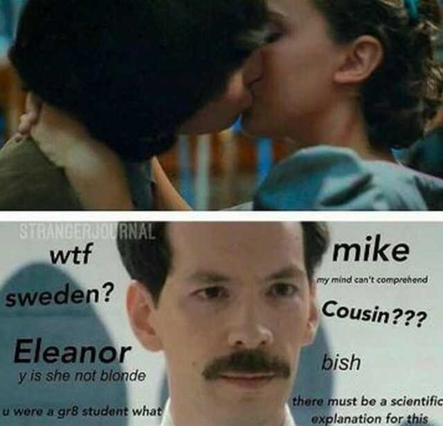 Face - STRANGERUOURNAL wtf mike my mind can't comprehend sweden? Cousin??? Eleanor bish y is she not blonde there must be a scientific explanation for this u were a gr8 student what