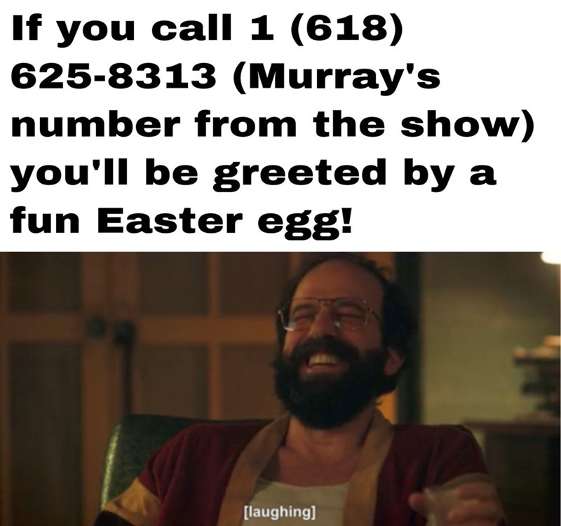 Text - If you call 1 (618) 625-8313 (Murray's number from the show) you'll be greeted by fun Easter egg! [laughing]