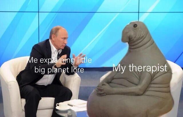 meme - Seal - Me explainng little big planet lore My therapist