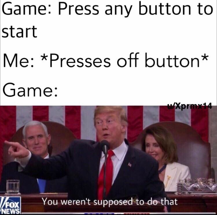 meme - Text - Game: Press any button to start Me: *Presses off button* Game: Xprmx14 ox You weren't supposed to do that FOX NEWS