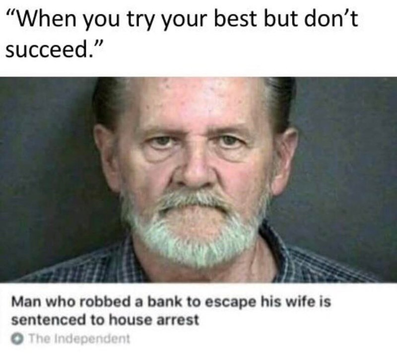 """meme - Moustache - """"When you try your best but don't succeed."""" Man who robbed a bank to escape his wife is sentenced to house arrest O The Independent"""