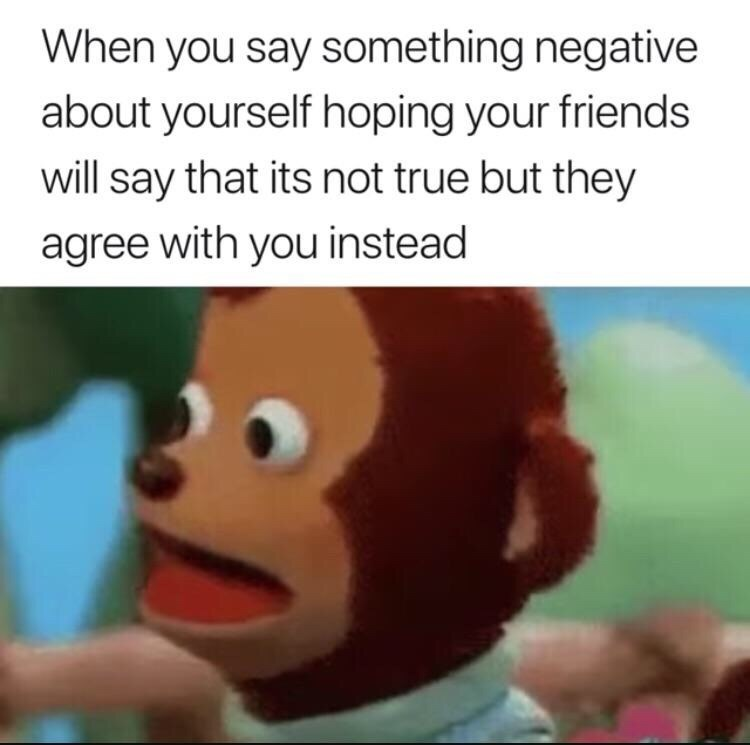 meme - Cartoon - When you say something negative about yourself hoping your friends will say that its not true but they agree with you instead