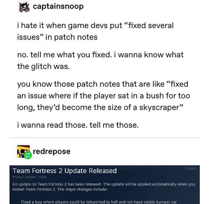 """meme - Text - captainsnoop i hate it when game devs put """"fixed several issues"""" in patch notes no. tell me what you fixed. i wanna know what the glitch was. you know those patch notes that are like """"fixed an issue where if the player sat in a bush for too long, they'd become the size of a skyscraper"""" i wanna read those. tell me those. redrepose 2:49pm Team Fortress 2 Update Released Product Update-Valve An update to Team Fortress 2 has been released. The update will be applied automatically when"""
