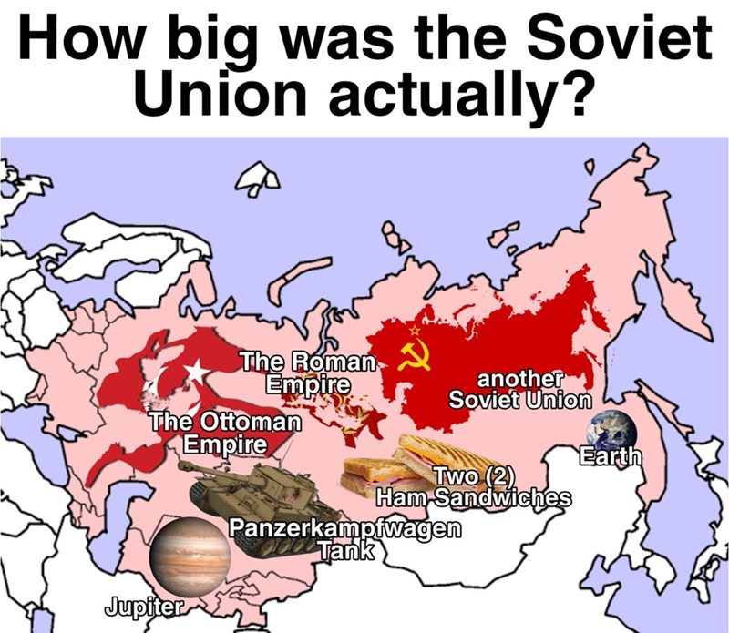 Meme - Text - How big was the Soviet Union actually? The Roman Empire The Ottoman Empire another Soviet Union Earth Two (2) Ham Sandwiches Panzerkampfvwagen Tank Jupiter