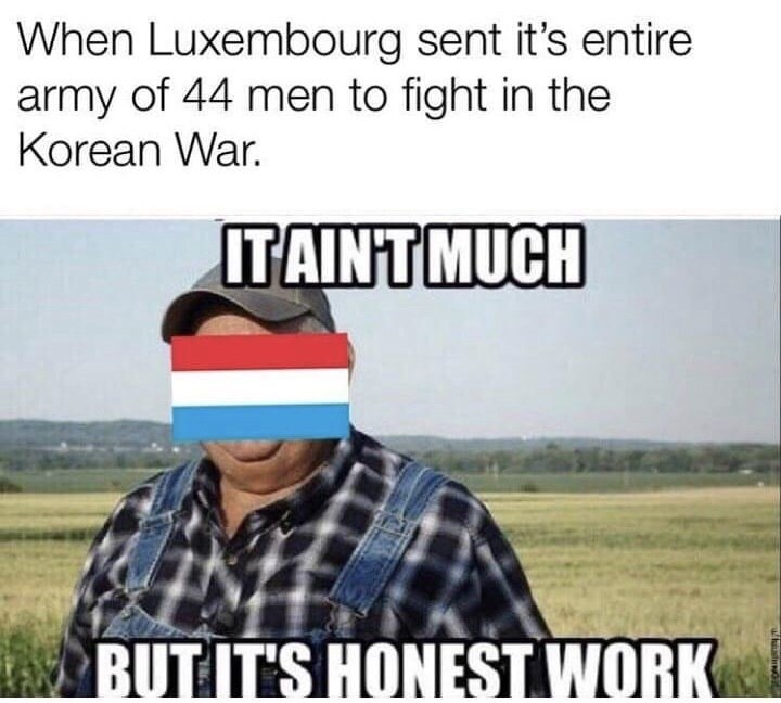 Meme - When Luxembourg sent it's entire army of 44 men to fight in the Korean War. IT AINT MUCH BUT IT'S HONEST WORK