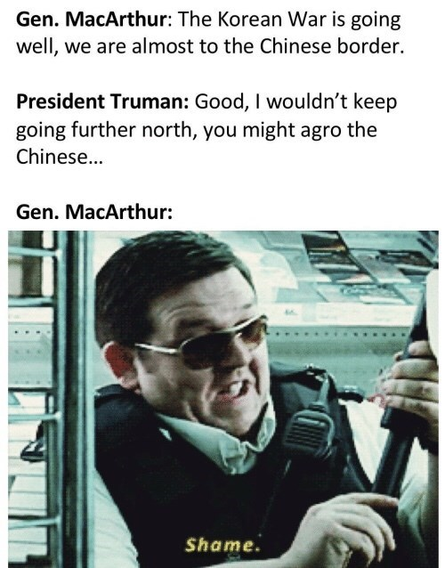 Meme - Text - Gen. MacArthur: The Korean War is going well, we are almost to the Chinese border. President Truman: Good, I wouldn't keep going further north, you might agro the Chinese... Gen. MacArthur: Shame.