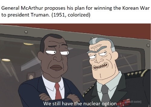 Meme - Cartoon - General McArthur proposes his plan for winning the Korean War to president Truman. (1951, colorized) adult swim We still have the nuclear option