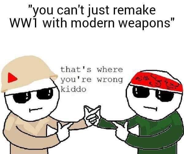 "Meme - Cartoon - ""you can't just remake ww1 with modern weapons"" that's where you're wrong kiddo"