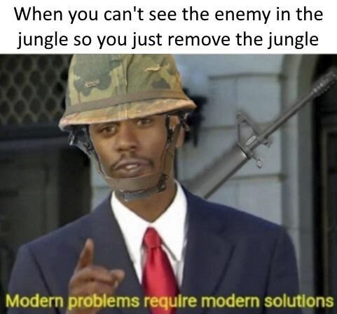 Meme - Photo caption - When you can't see the enemy in the jungle so you just remove the jungle Modern problems require modern solutions