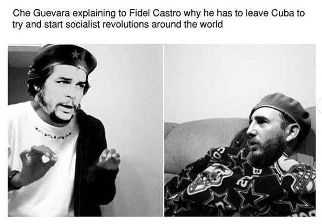 Meme - Text - Che Guevara explaining to Fidel Castro why he has to leave Cuba to try and start socialist revolutions around the world