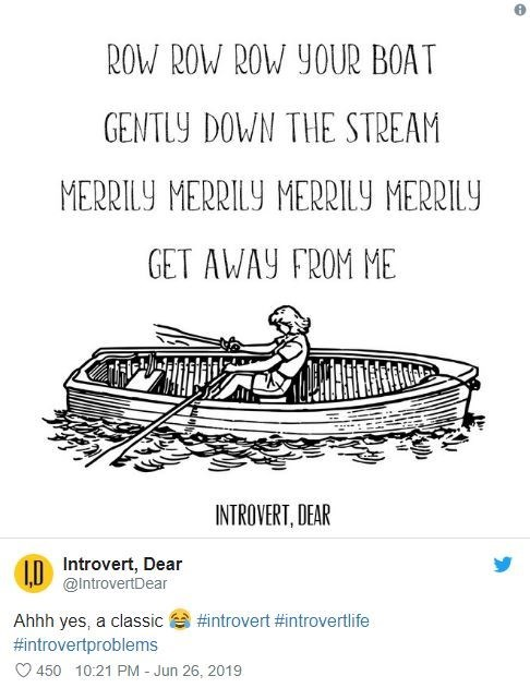 introvert - Text - ROW ROW ROW YOUR BOAT GENTLY DOWN THE STREAM MERRILY MERRILY MERRILY MERRILY GET AWAY FROM ME INTROVERT, DEAR Introvert, Dear @IntrovertDear #introvert #introvertlife Ahhh yes, a classic #introvertproblems 450 10:21 PM - Jun 26, 2019