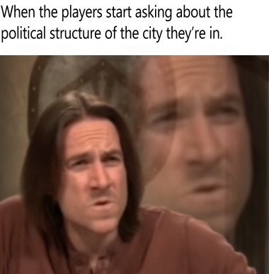 dungeons and dragons - Face - When the players start asking about the political structure of the city they're in.