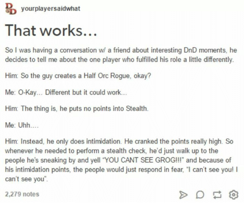dungeons and dragons - Text - yourplayersaidwhat That works... So I was having a conversation w/ a friend about interesting DnD moments, he decides to tell me about the one player who fulfilled his role a little differently. Him: So the guy creates a Half Orc Rogue, okay? Me: 0-Kay... Different but it could work... Him: The thing is, he puts no points into Stealth Me: Uhh.... Him: Instead, he only does intimidation. He cranked the points really high. So whenever he needed to perform a stealth ch