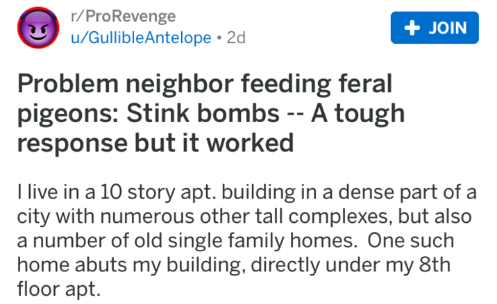 revenge - Text - r/ProRevenge u/GullibleAntelope 2d + JOIN Problem neighbor feeding feral pigeons: Stink bombs -- A tough response but it worked I live in a 10 story apt. building in a dense part of a city with numerous other tall complexes, but also a number of old single family homes. One such home abuts my building, directly under my 8th floor apt.