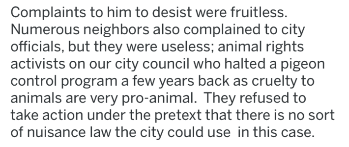 revenge - Text - Complaints to him to desist were fruitless. Numerous neighbors also complained to city officials, but they were useless; animal rights activists on our city council who halted a pigeon control program a few years back as cruelty to animals are very pro-animal. They refused to take action under the pretext that there is no sort of nuisance law the city could use in this case.
