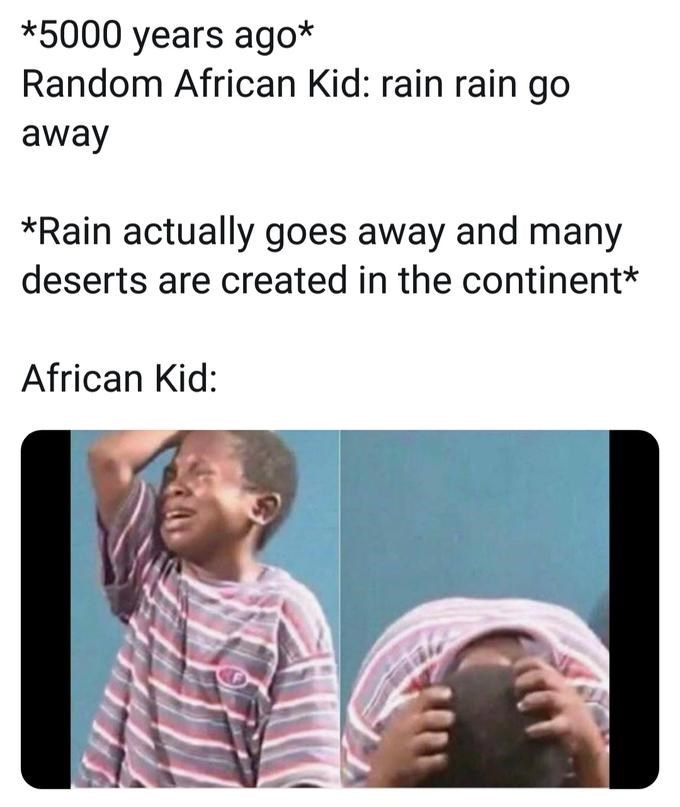 Text - *5000 years ago* Random African Kid: rain rain go away *Rain actually goes away and many deserts are created in the continent* African Kid:
