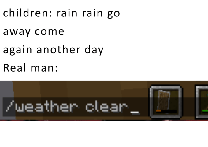 Electronics - children: rain rain go away come again another day Real man: weather clear_