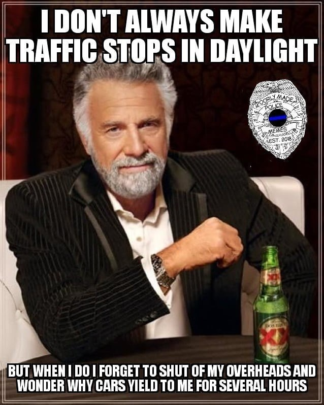 Photo caption - I DON'T ALWAYS MAKE TRAFFIC STOPS IN DAYLIGHT POOR MADE POLCE MEMES EST. 2018 BUT WHENIDOI FORGET TO SHUT OF MY OVERHEADSAND WONDER WHY CARS YIELD TO ME FOR SEVERAL HOURS