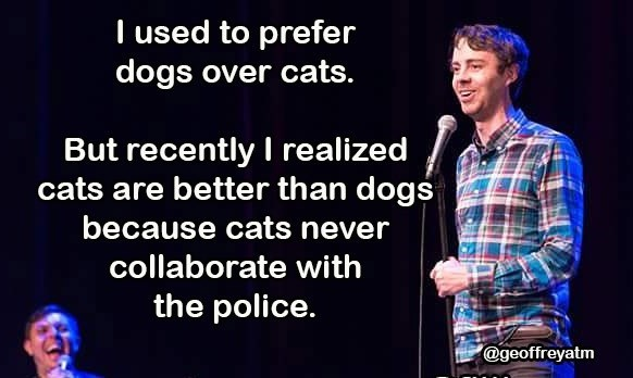 Entertainment - Tused to prefer dogs over cats. But recently I realized cats are better than dogs because cats never collaborate with the police. @geoffreyatm