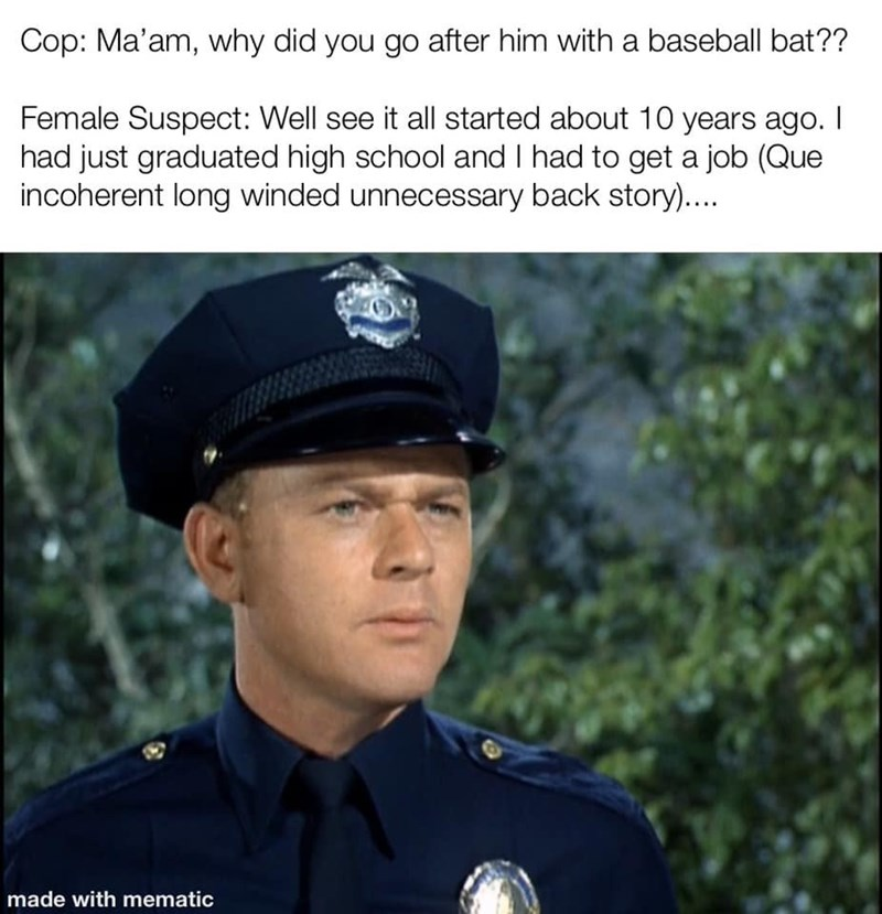 """Meme - """"Cop: Ma'am, why did you go after him with a baseball bat?? Female Suspect: Well see it all started about 10 years ago. I had just graduated high school and I had to get a job (Que incoherent long winded unnecessary back story)...."""""""