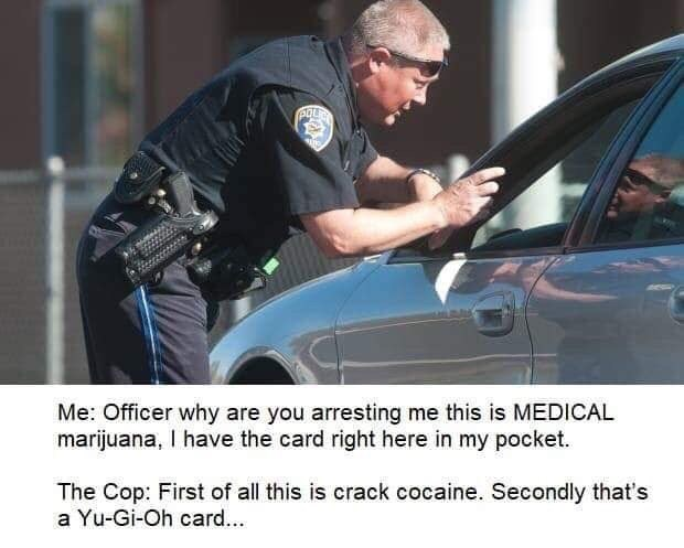 """Meme - """"Me: Officer why are you arresting me this is MEDICAL marijuana, I have the card right here in my pocket. The Cop: First of all this is crack cocaine. Secondly that's a Yu-Gi-Oh card..."""""""