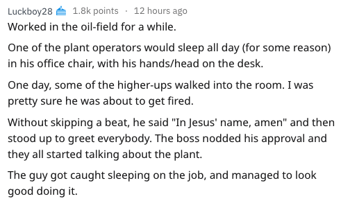 "Text - Luckboy28 1.8k points 12 hours ago Worked in the oil-field for a while. One of the plant operators would sleep all day (for some reason) in his office chair, with his hands/head on the desk. One day, some of the higher-ups walked into the room. I was pretty sure he was about to get fired. Without skipping a beat, he said ""In Jesus' name, amen"" and then stood up to greet everybody. The boss nodded his approval and they all started talking about the plant. The guy got caught sleeping on the"