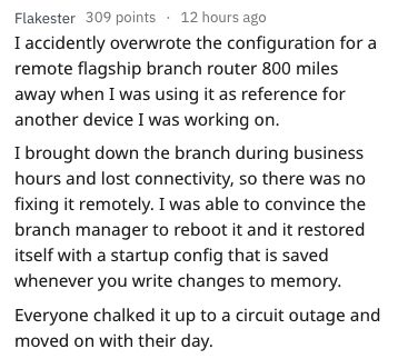Text - Flakester 309 points 12 hours ago I accidently overwrote the configuration for a remote flagship branch router 800 miles away when I was using it as reference for another device I was working on. I brought down the branch during business hours and lost connectivity, so there was no fixing it remotely. I was able to convince the branch manager to reboot it and it restored itself with a startup config that is saved whenever you write changes to memory Everyone chalked it up to a circuit out