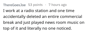 Text - ThereGoes Joe 53 points 7 hours ago I work at a radio station and one time accidentally deleted an entire commercial break and just played news room music on top of it and literally no one noticed.