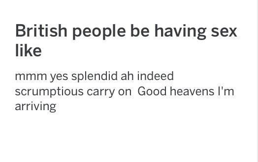 Meme - Text - British people be having sex like mmm yes splendid ah indeed scrumptious carry on Good heavens I'm arriving