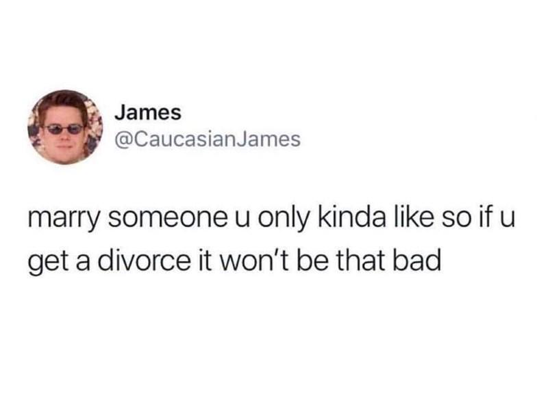 "Tweet - ""Marry someone u only kinda like so if u get a divorce it won't be that bad"""