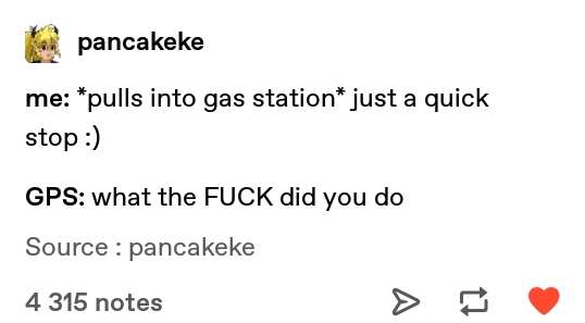 Meme - Text - pancakeke me: *pulls into gas station* just a quick stop:) GPS: what the FUCK did you do Source : pancakeke 4 315 notes