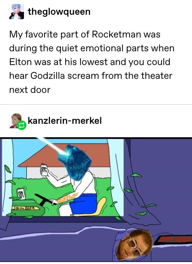 Meme - Text - theglowqueen My favorite part of Rocketman was during the quiet emotional parts when Elton was at his lowest and you could hear Godzilla scream from the theater next door kanzlerin-merkel JOHINDEER