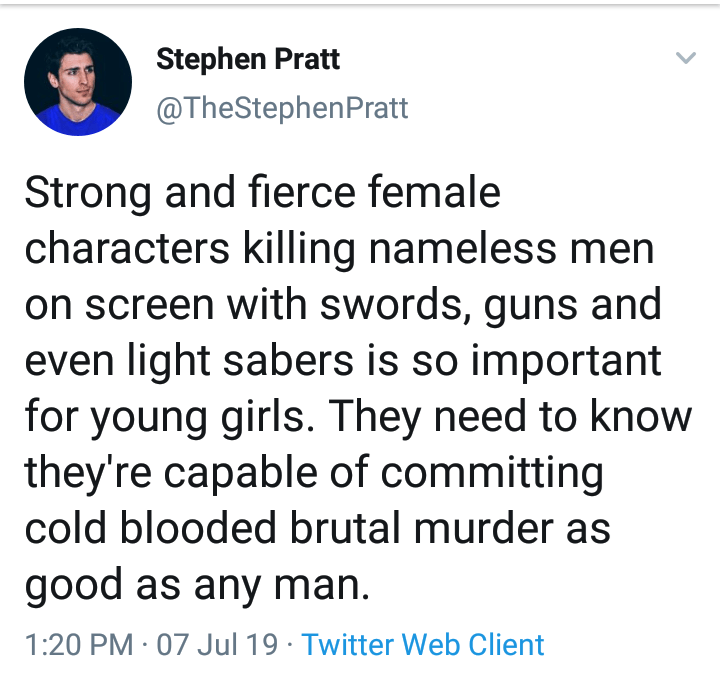 Meme - Text - Stephen Pratt @TheStephenPratt Strong and fierce female characters killing nameless men on screen with swords, guns and even light sabers is so important for young girls. They need to know they're capable of committing cold blooded brutal murder as good as any man 1:20 PM 07 Jul 19 Twitter Web Client