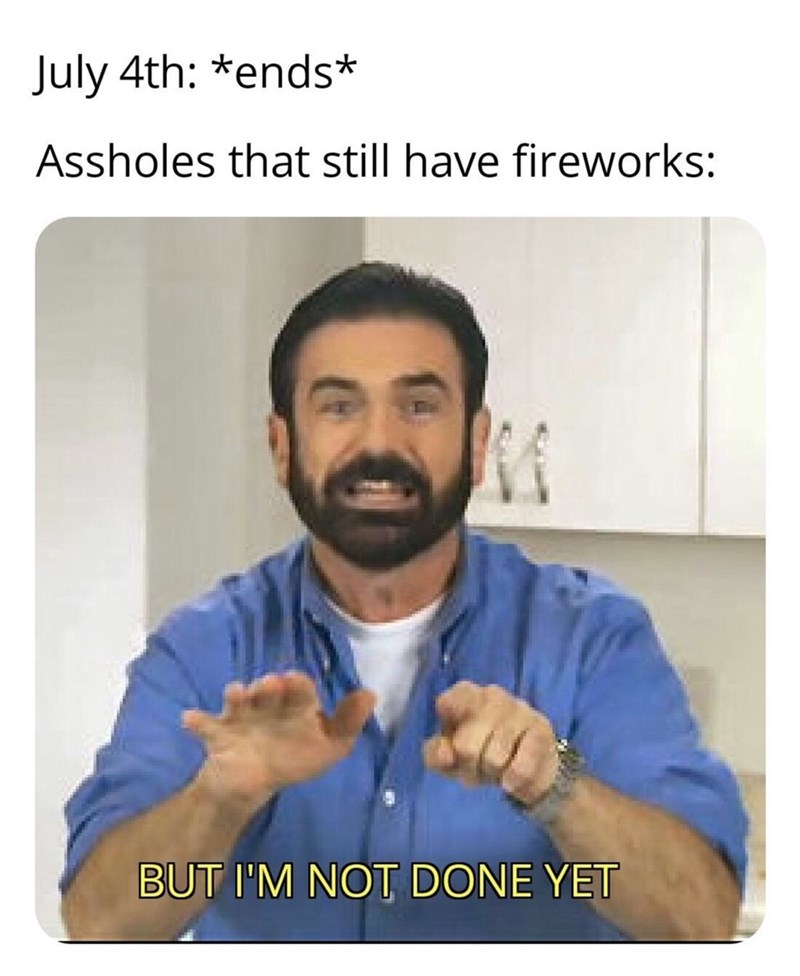 Meme - Text - July 4th: *ends* Assholes that still have fireworks: BUT I'M NOT DONE YET