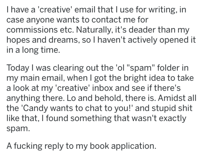 """Text - I have a 'creative' email that I use for writing, in case anyone wants to contact me for commissions etc. Naturally, it's deader than my hopes and dreams, so I haven't actively opened it in a long time. Today I was clearing out the 'ol """"spam"""" folder in my main email, when I got the bright idea to take a look at my 'creative' inbox and see if there's anything there. Lo and behold, there is. Amidst all the 'Candy wants to chat to you!' and stupid shit like that, I found something that wasn'"""