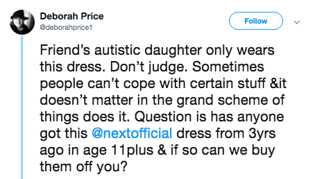 tweet - Text - Deborah Price Follow adeborahprice1 Friend's autistic daughter only wears this dress. Don't judge. Sometimes people can't cope with certain stuff &it doesn't matter in the grand scheme of things does it. Question is has anyone got this @nextofficial dress from 3yrs ago in age 11plus & if so can we buy them off you?