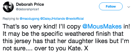 tweet - Text - Deborah Price Follow @deborahprice1 Replying to @macdugong @DaisyJHol lands @nextofficial That's so very kind! I'll copy @MousMakes in! It may be the specific weathered finish that this jersey has that her daughter likes but l'm not sure.... over to you Kate. X