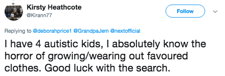 tweet - Text - Kirsty Heathcote @Kirann77 Follow Replying to @deborahprice1 @GrandpaJem @nextofficial I have 4 autistic kids, I absolutely know the horror of growing/wearing out favoured clothes. Good luck with the search