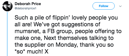 tweet - Text - Deborah Price Follow @deborahprice1 Such a pile of flippin' lovely people you all are! We've got suggestions of mumsnet, a FB group, people offering to make one, Next themselves talking to the supplier on Monday, thank you so *so* much! X
