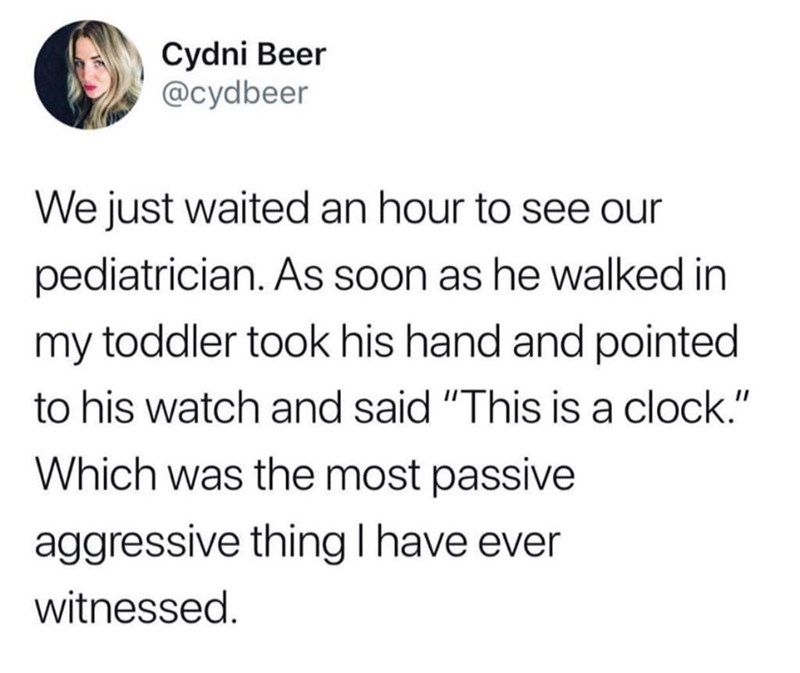 """meme - Text - Cydni Beer @cydbeer We just waited an hour to see our pediatrician. As soon as he walked in my toddler took his hand and pointed to his watch and said """"This is a clock."""" Which was the most passive aggressive thingI have ever witnessed."""