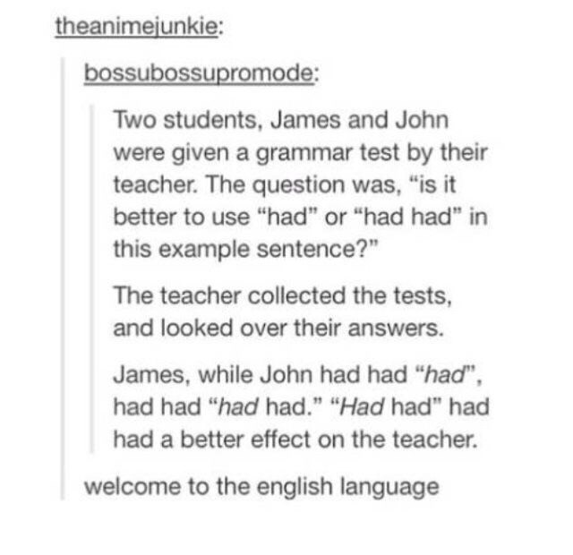 """meme - Text - theanimejunkie: bossubossupromode: Two students, James and John were given a grammar test by their teacher. The question was, """"is it better to use """"had"""" or """"had had"""" in this example sentence?"""" The teacher collected the tests, and looked over their answers. James, while John had had """"had"""", had had """"had had."""" """"Had had"""" had had a better effect on the teacher. welcome to the english language"""