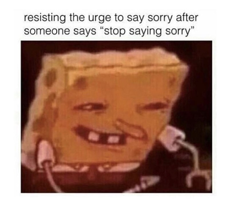 """Meme - Spongebob - """"resisting the urge to say sorry after someone says 'stop saying sorry'"""""""