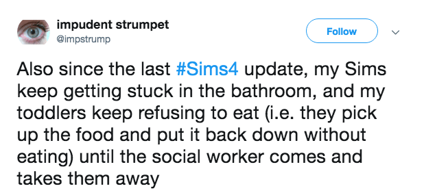 Text - impudent strumpet @impstrump Follow Also since the last #Sims4 update, my Sims keep getting stuck in the bathroom, and my toddlers keep refusing to eat (i.e. they pick up the food and put it back down without eating) until the social worker comes and takes them away
