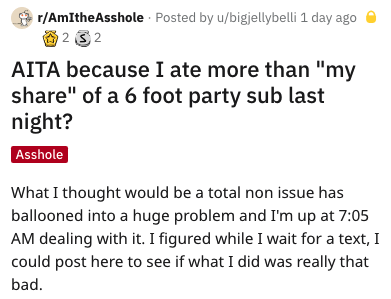 "Text - r/AmItheAsshole Posted by u/bigjellybelli 1 day ago 2 32 AITA because I ate more than ""my share"" of a 6 foot party sub last night? Asshole What I thought would be a total non issue has ballooned into a huge problem and I'm up at 7:05 AM dealing with it. I figured while I wait for a text, 1 could post here to see if what I did was really that bad"